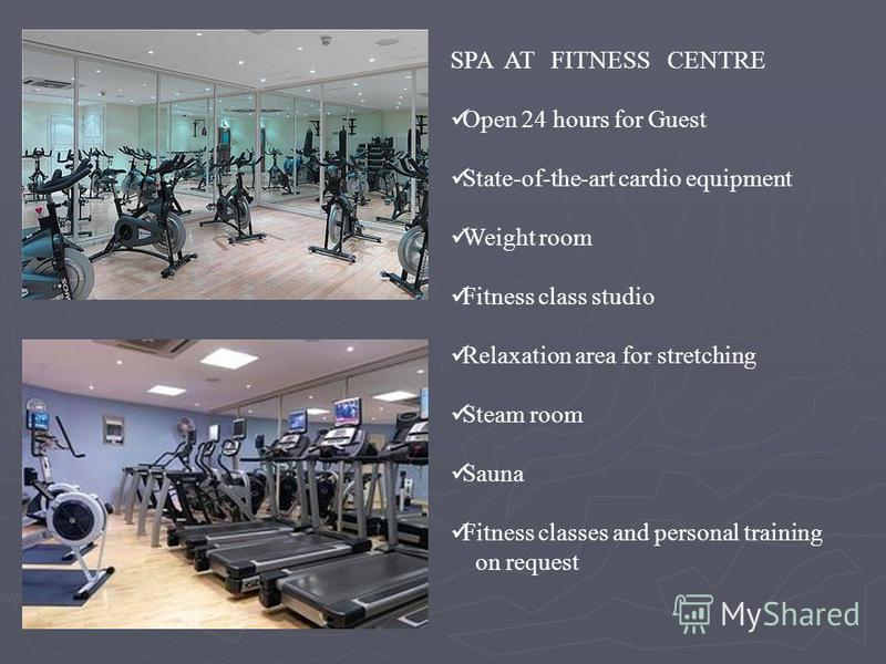 SPA AT FITNESS CENTRE Open 24 hours for Guest State-of-the-art cardio equipment Weight room Fitness class studio Relaxation area for stretching Steam room Sauna Fitness classes and personal training on request
