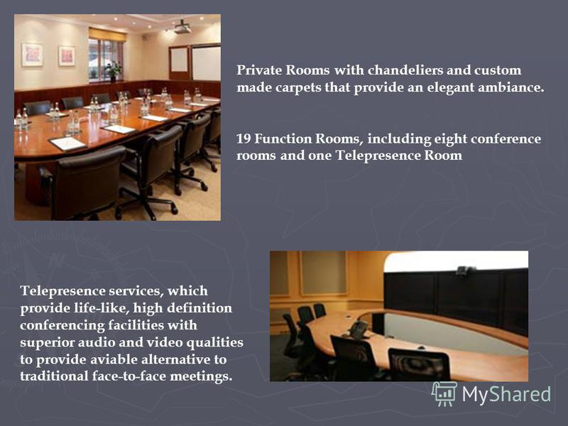 Private Rooms with chandeliers and custom made carpets that provide an elegant ambiance. 19 Function Rooms, including eight conference rooms and one Telepresence Room Telepresence services, which provide life-like, high definition conferencing facili
