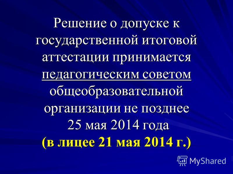 Решение о допуске к государственной итоговой аттестации принимается педагогическим советом общеобразовательной организации не позднее 25 мая 2014 года (в лицее 21 мая 2014 г.)