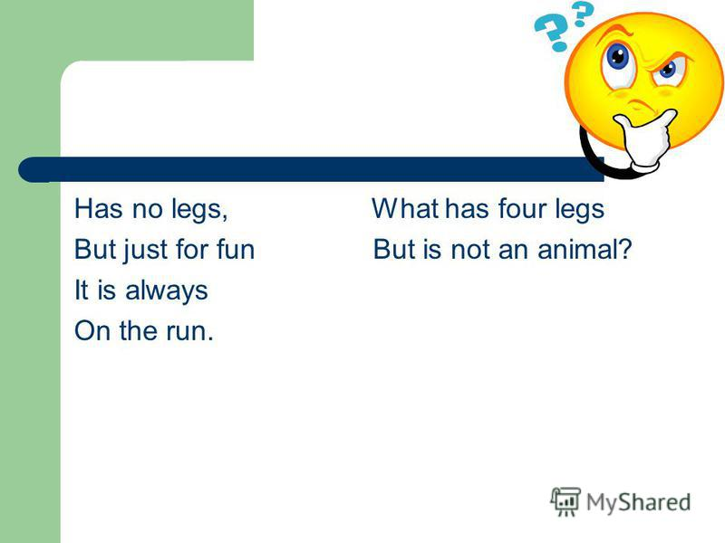 Has no legs, What has four legs But just for fun But is not an animal? It is always On the run.