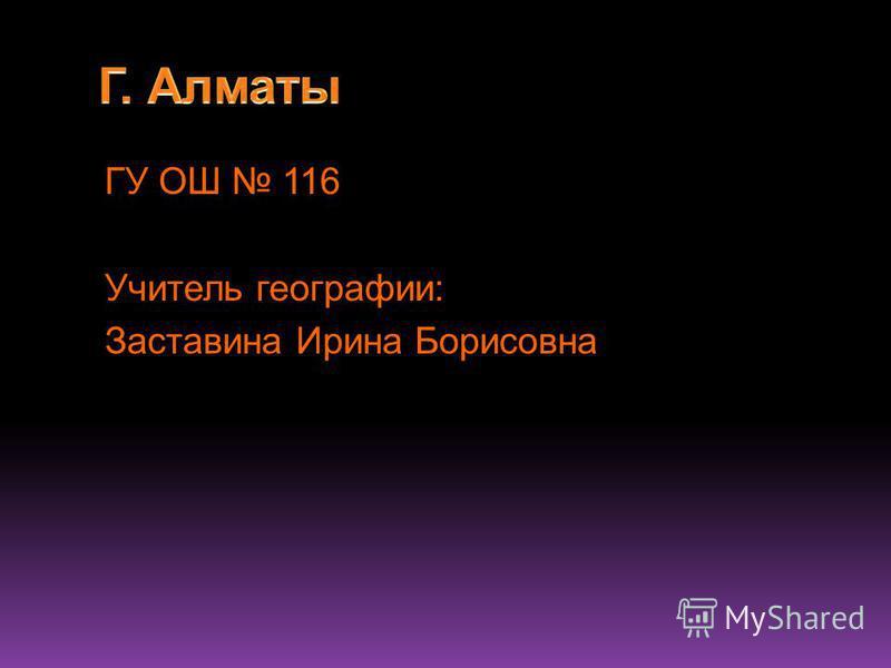 ГУ ОШ 116 Учитель географии: Заставина Ирина Борисовна