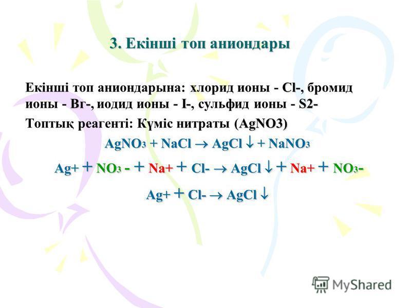 3. Екінші топ аниондары Екінші топ аниондарына: хлорид ионы - С СС Сl-, бромид ионы - В ВВ Вг-, иодид ионы - I II I-, сульфид ионы - S SS S2- Топтық реагенті: Күміс нитраты (AgNO3) AgNO3 + NaCl AgCl + NaNO3 Ag+ + NO3 - + Na+ + Cl- AgCl + Na+ + NO3- A
