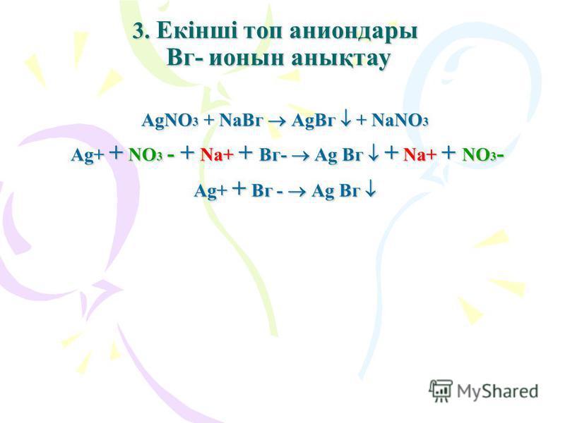 3. Екінші топ аниондары Вг- ионын анықтау AgNO3 + NaВг AgВг + NaNO3 Ag+ + NO3 - + Na+ + Вг- Ag Вг + Na+ + NO3- Ag+ + Вг - Ag Вг