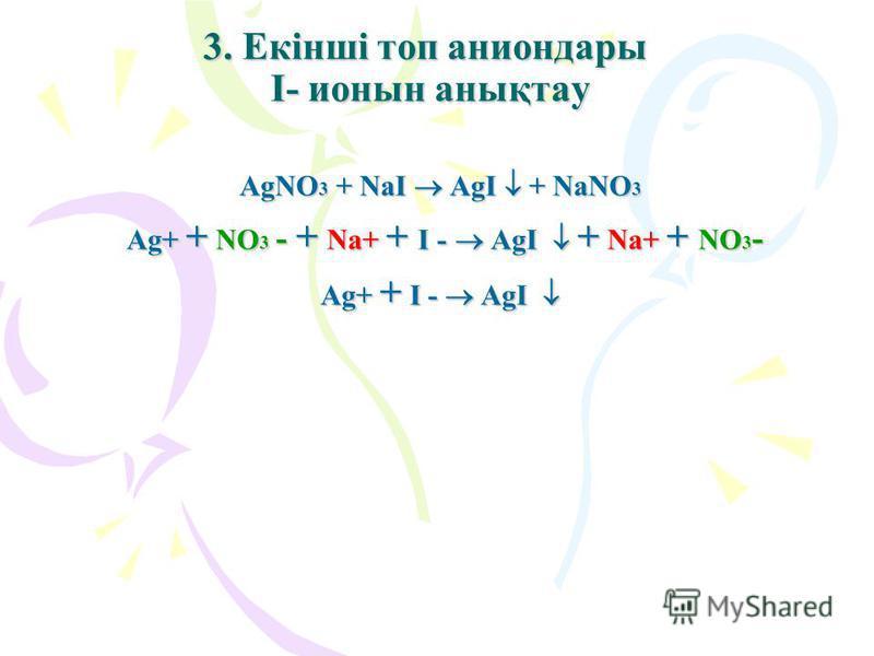 3. Екінші топ аниондары I- ионын анықтау AgNO3 + NaI AgI + NaNO3 Ag+ + NO3 - + Na+ + I - AgI + Na+ + NO3- Ag+ + I - AgI