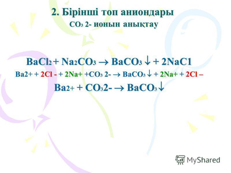 2. Бірінші топ аниондары СO3 2- ионын анықтау ВаСl2 + Na2СO3 BaСO3 + 2NaС1 Ва2+ + 2Cl - + 2Na+ +СO3 2- BaСO3 + 2Na+ + 2Cl – Ва 2+ + СO32- BaСO3