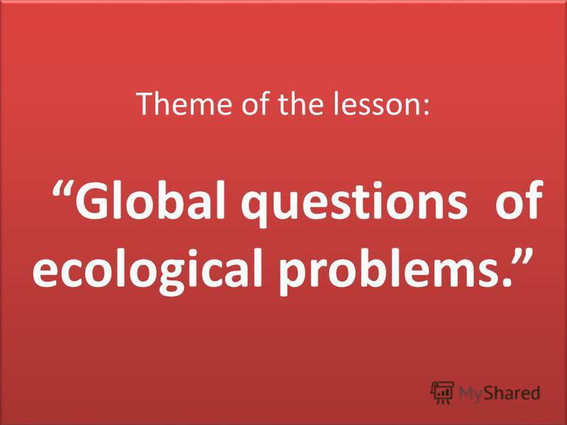 Theme of the lesson: Global questions of ecological problems.