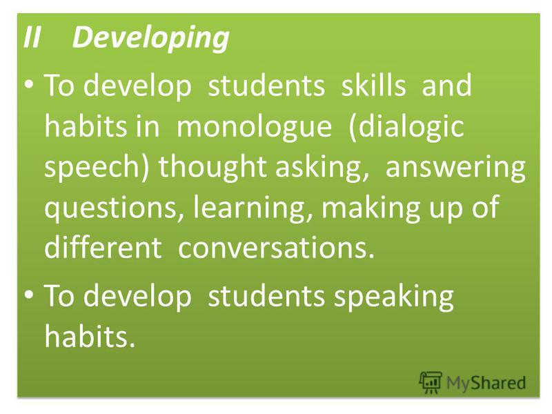 II Developing To develop students skills and habits in monologue (dialogic speech) thought asking, answering questions, learning, making up of different conversations. To develop students speaking habits. II Developing To develop students skills and