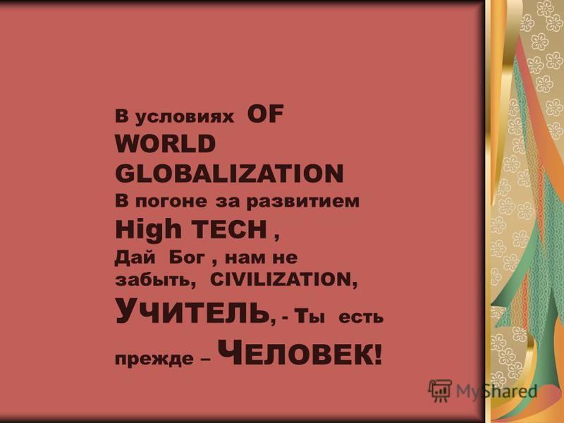 В условиях OF WORLD GLOBALIZATION В погоне за развитием H igh TECH, Дай Бог, нам не забыть, CIVILIZATION, У ЧИТЕЛЬ, - т ы есть прежде – Ч ЕЛОВЕК!