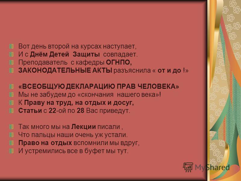 Вот день второй на курсах наступает, И с Днём Детей Защиты совпадает. Преподаватель с кафедры ОГНПО, ЗАКОНОДАТЕЛЬНЫЕ АКТЫ разъяснила « от и до !» «ВСЕОБЩУЮ ДЕКЛАРАЦИЮ ПРАВ ЧЕЛОВЕКА» Мы не забудем до «скончания нашего века»! К Праву на труд, на отдых