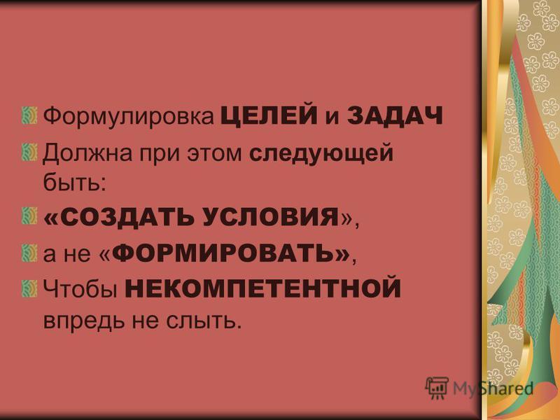 Формулировка ЦЕЛЕЙ и ЗАДАЧ Должна при этом следующей быть: «СОЗДАТЬ УСЛОВИЯ », а не « ФОРМИРОВАТЬ», Чтобы НЕКОМПЕТЕНТНОЙ впредь не слыть.