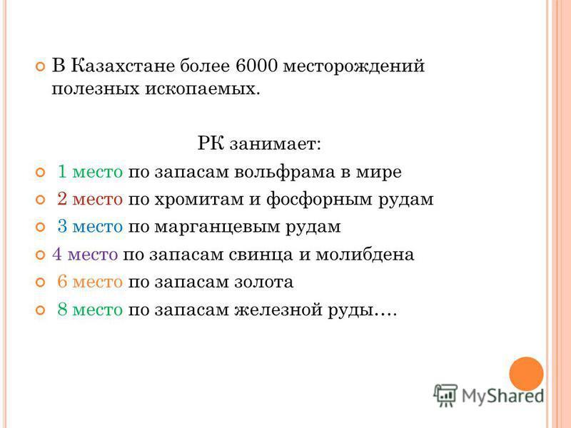 В Казахстане более 6000 месторождений полезных ископаемых. РК занимает: 1 место по запасам вольфрама в мире 2 место по хромитам и фосфорным рудам 3 место по марганцевым рудам 4 место по запасам свинца и молибдена 6 место по запасам золота 8 место по