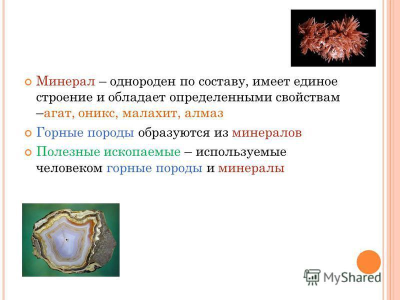 Минерал – однороден по составу, имеет единое строение и обладает определенными свойствам –агат, оникс, малахит, алмаз Горные породы образуются из минералов Полезные ископаемые – используемые человеком горные породы и минералы