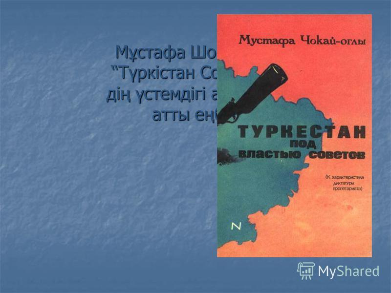Мұстафа Шоқайдың Түркістан Советтер- дің үстемдігі астында атты еңбегі