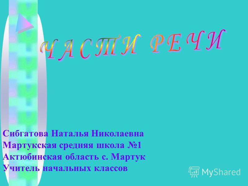 Сибгатова Наталья Николаевна Мартукская средняя школа 1 Актюбинская область с. Мартук Учитель начальных классов