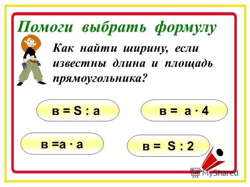Выбери формулу для нахождения площади прямоугольника. S = a · b · c S = a · b S = a · 4S = a · a Помоги выбрать формулу