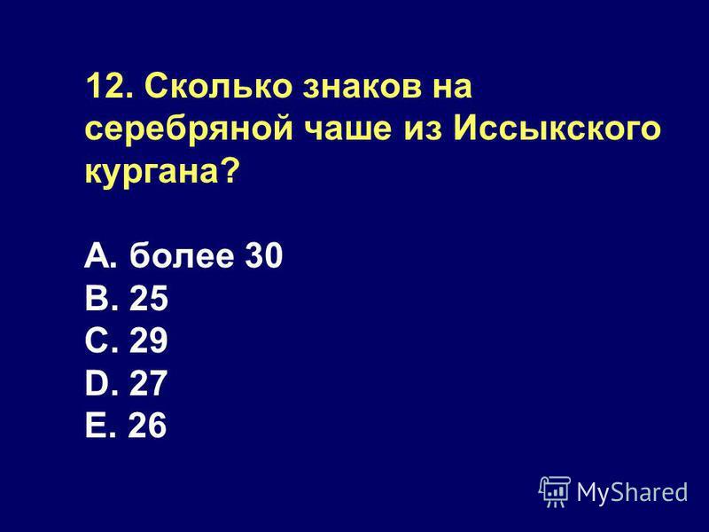 12. Сколько знаков на серебряной чаше из Иссыкского кургана? А. более 30 B. 25 C. 29 D. 27 E. 26