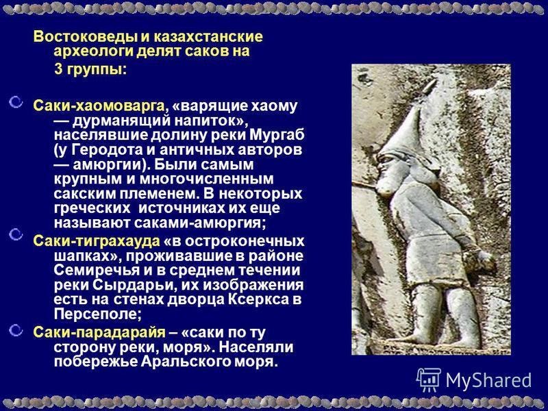 Востоковеды и казахстанские археологи делят саков на 3 группы: Саки-хаомоварга, «варящие хаому дурманящий напиток», населявшие долину реки Мургаб (у Геродота и античных авторов амюргии). Были самым крупным и многочисленным сакским племенем. В некотор