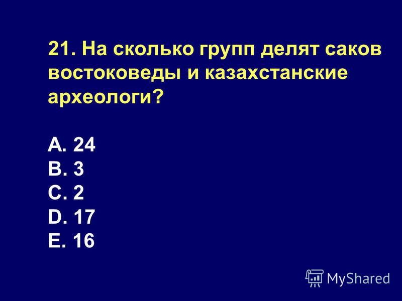 21. На сколько групп делят саков востоковеды и казахстанские археологи? А. 24 B. 3 C. 2 D. 17 E. 16
