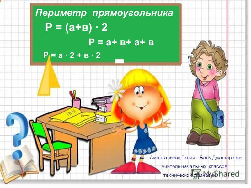 Периметр прямоугольника Р = (а+в) · 2 Р = а+ в+ а+ в Р = а · 2 + в · 2 Амангалиева Галия – Бану Джафаровна учитель начальных классов технической гимназии