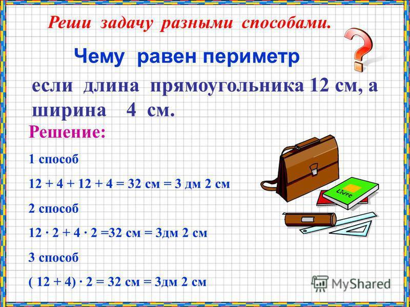 Чему равен периметр если длина прямоугольника 12 см, а ширина 4 см. Реши задачу разными способами. Решение: 1 способ 12 + 4 + 12 + 4 = 32 см = 3 дм 2 см 2 способ 12 · 2 + 4 · 2 =32 см = 3 дм 2 см 3 способ ( 12 + 4) · 2 = 32 см = 3 дм 2 см