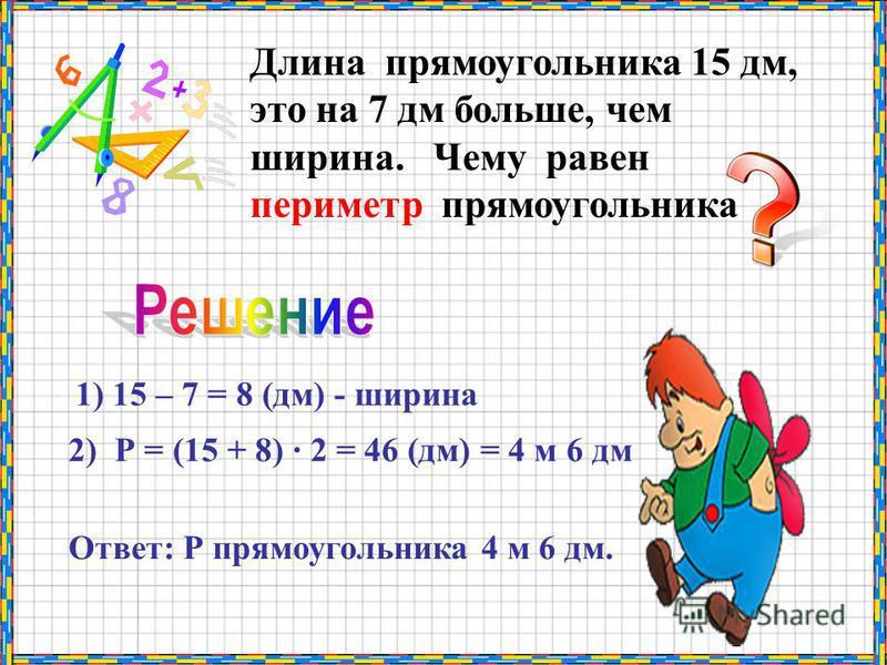 Длина прямоугольника 15 дм, это на 7 дм больше, чем ширина. Чему равен периметр прямоугольника 1) 15 – 7 = 8 (дм) - ширина 2) Р = (15 + 8) · 2 = 46 (дм) = 4 м 6 дм Ответ: Р прямоугольника 4 м 6 дм.