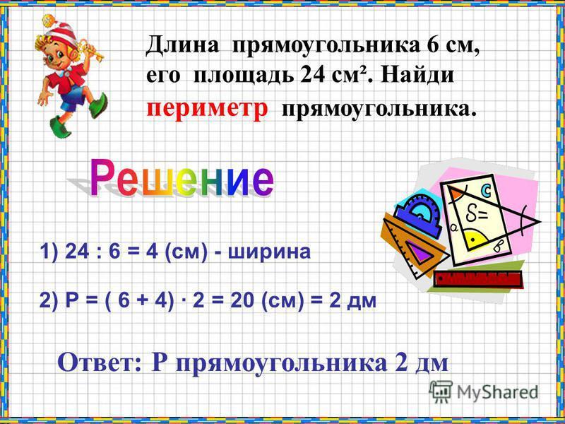 Длина прямоугольника 6 см, его площадь 24 см². Найди периметр прямоугольника. 1) 24 : 6 = 4 (см) - ширина 2) Р = ( 6 + 4) · 2 = 20 (см) = 2 дм Ответ: Р прямоугольника 2 дм