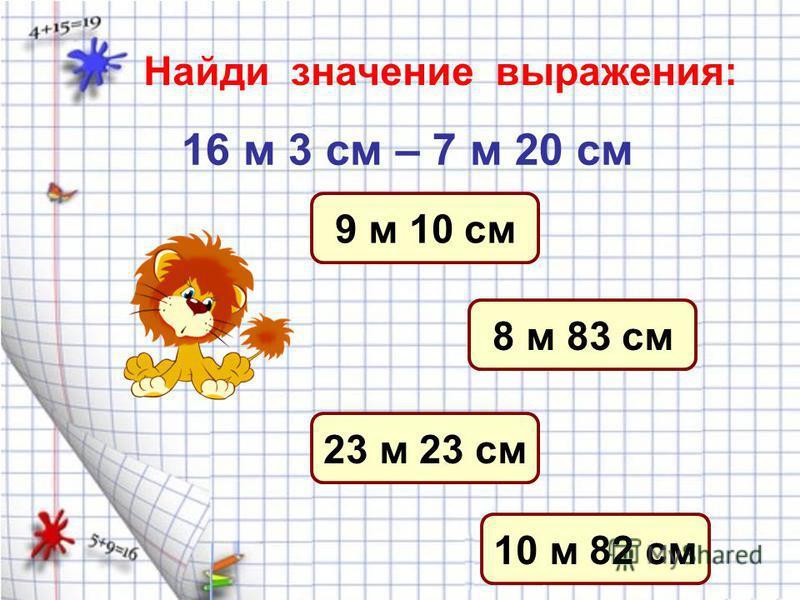 Найди верную запись: 4 см + 3 см = 6 см 8 см – 2 см = 6 см 1 дм – 7 см = 2 см 5 см + 4 см = 1 дм