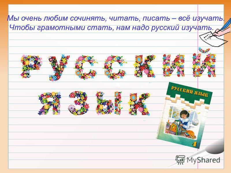 Мы очень любим сочинять, читать, писать – всё изучать. Чтобы грамотными стать, нам надо русский изучать.