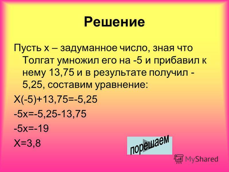 Решение Пусть х – задуманное число, зная что Толгат умножил его на -5 и прибавил к нему 13,75 и в результате получил - 5,25, составим уравнение: Х(-5)+13,75=-5,25 -5 х=-5,25-13,75 -5 х=-19 Х=3,8