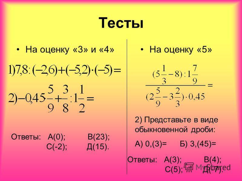 Тесты На оценку «3» и «4»На оценку «5» 2) Представьте в виде обыкновенной дроби: А) 0,(3)= Б) 3,(45)= Ответы: А(0); В(23); С(-2); Д(15). Ответы: А(3); В(4); С(5); Д(-7).