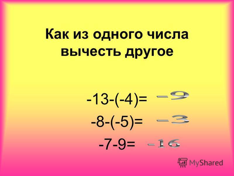 Как из одного числа вычесть другое -13-(-4)= -8-(-5)= -7-9=