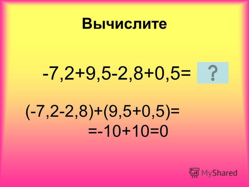 Вычислите -7,2+9,5-2,8+0,5= (-7,2-2,8)+(9,5+0,5)= =-10+10=0