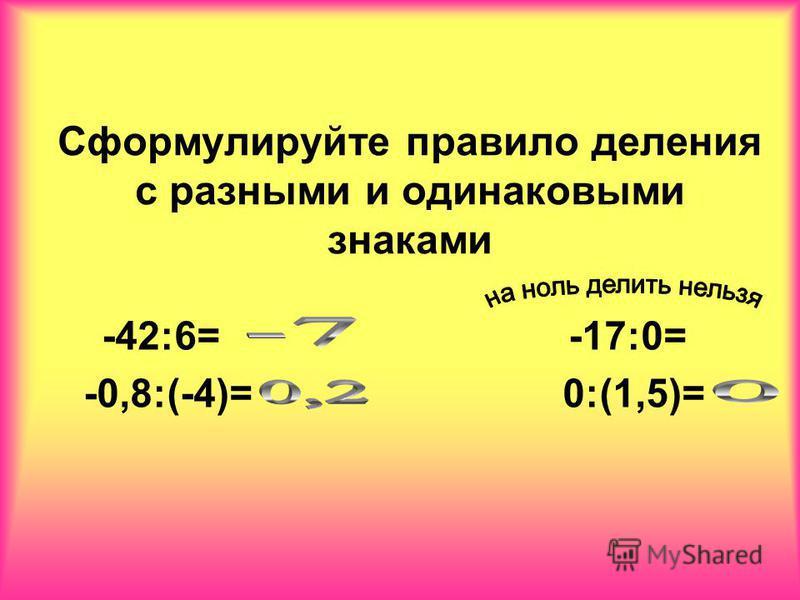 Сформулируйте правило деления с разными и одинаковыми знаками -42:6= -17:0= -0,8:(-4)= 0:(1,5)=