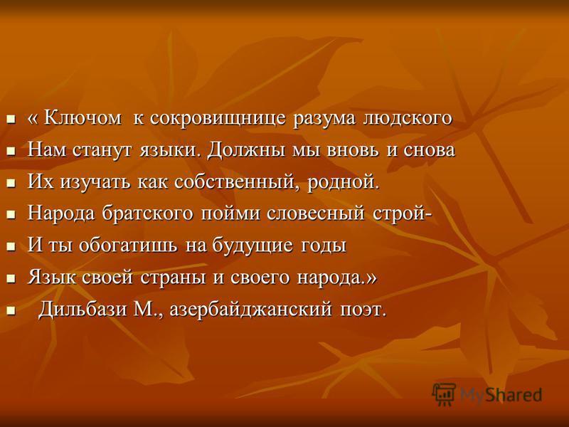 « Ключом к сокровищнице разума людского Нам станут языки. Должны мы вновь и снова Их изучать как собственный, родной. Народа братского пойми словесный строй- И ты обогатишь на будущие годы Язык своей страны и своего народа.» Д Дильбази М., азербайджа
