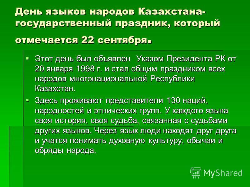 День языков народов Казахстана- государственный праздник, который отмечается 22 сентября. Этот день был объявлен Указом Президента РК от 20 января 1998 г. и стал общим праздником всех народов многонациональной Республики Казахстан. Этот день был объя