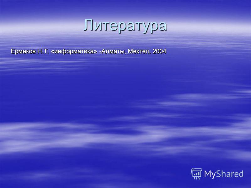 Литература Ермеков Н.Т. «информатика» -Алматы, Мектеп, 2004