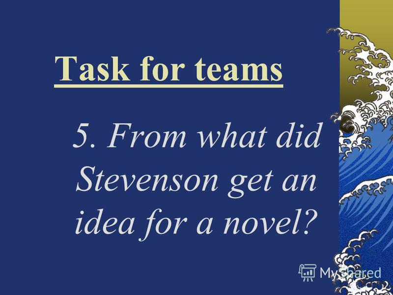 Task for teams 5. From what did Stevenson get an idea for a novel?