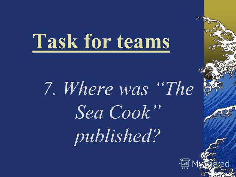Task for teams 7. Where was The Sea Cook published?