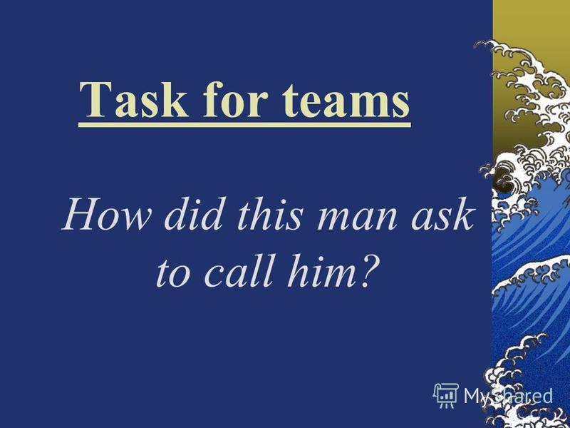Task for teams How did this man ask to call him?
