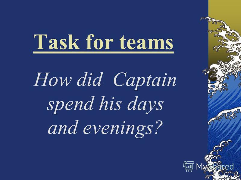 Task for teams How did Captain spend his days and evenings?