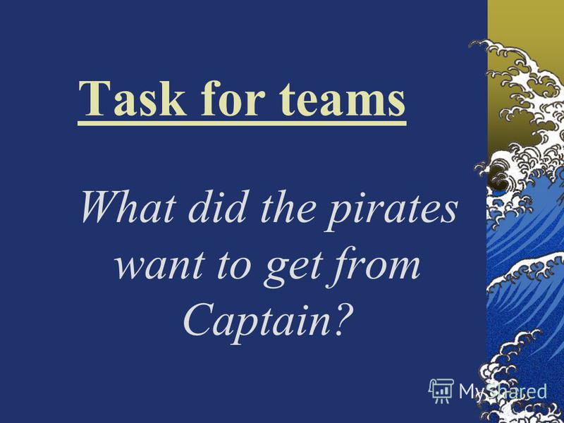 Task for teams What did the pirates want to get from Captain?