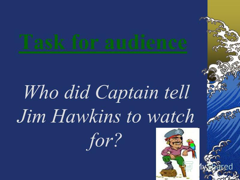 Task for audience Who did Captain tell Jim Hawkins to watch for?
