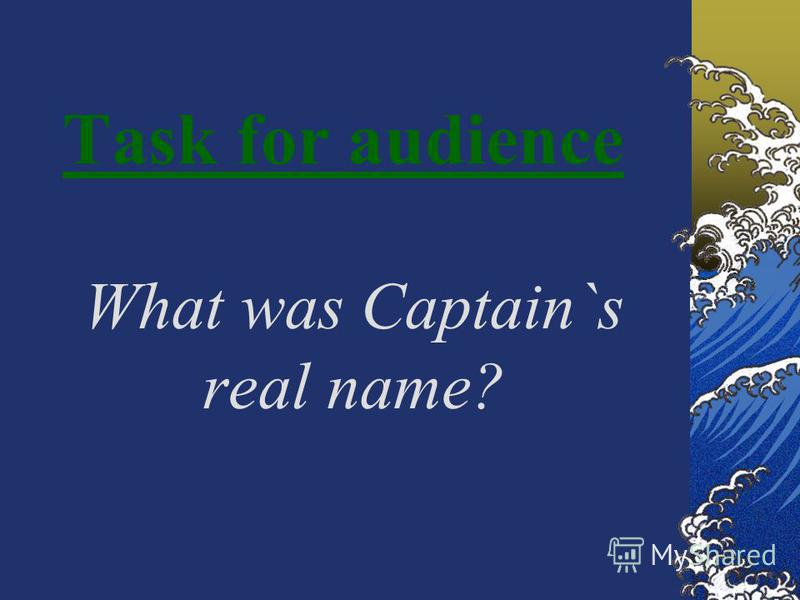 Task for audience What was Captain`s real name?