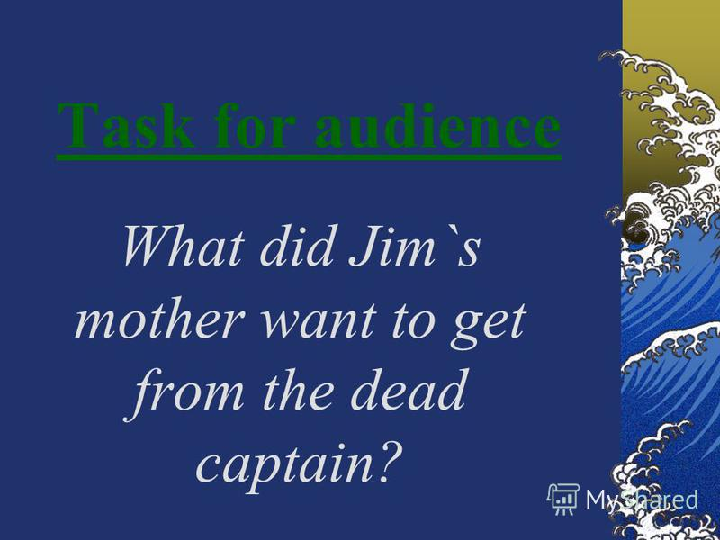 Task for audience What did Jim`s mother want to get from the dead captain?