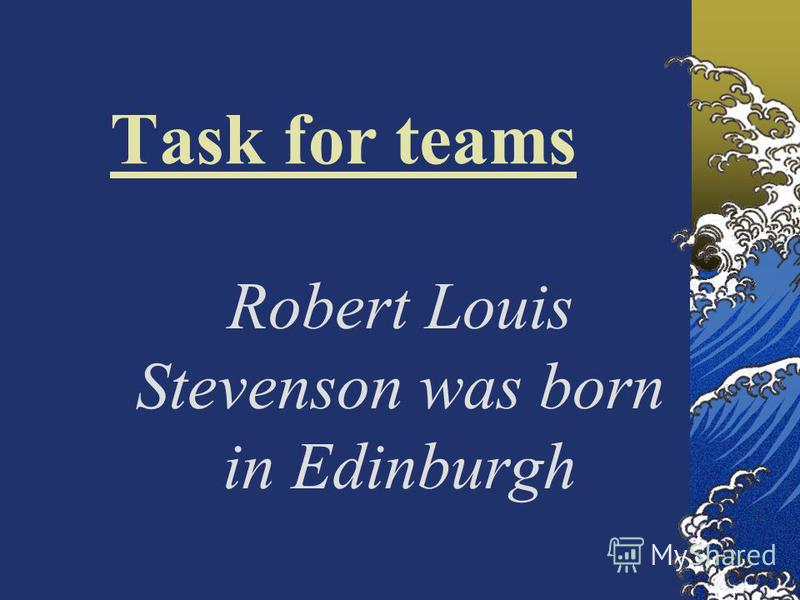 Task for teams Robert Louis Stevenson was born in Edinburgh