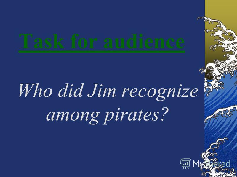 Task for audience Who did Jim recognize among pirates?