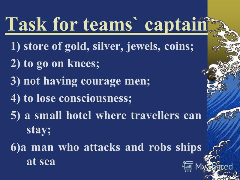 Task for teams` captain 1) store of gold, silver, jewels, coins; 2) to go оn knees; 3) not having courage men; 4) to lose consciousness; 5) a small hotel where travellers can stay; 6)a man who attacks and robs ships at sea