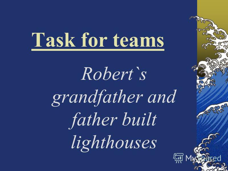 Task for teams Robert`s grandfather and father built lighthouses