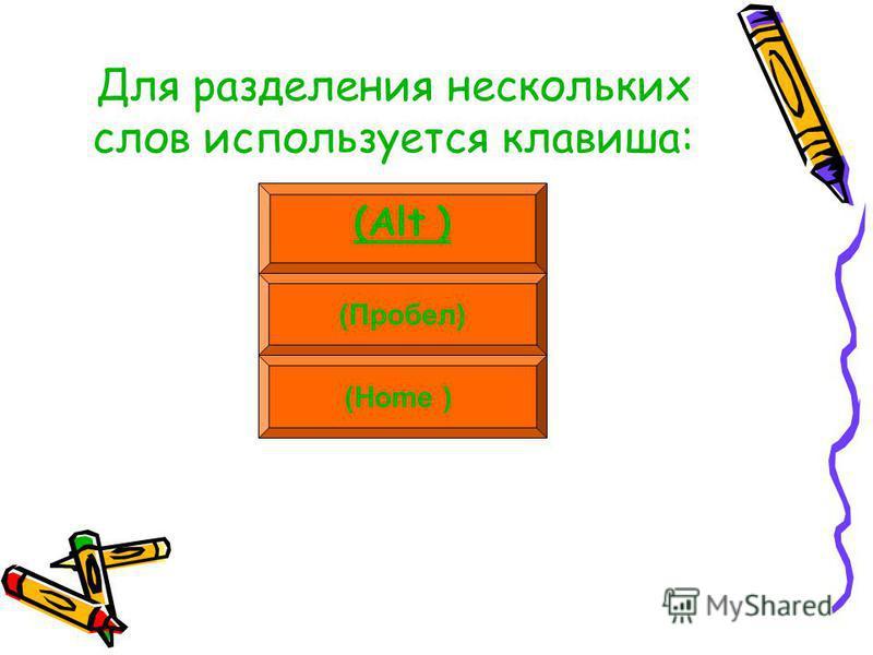 Для разделения нескольких слов используется клавиша: (Alt ) (Пробел) (Home )