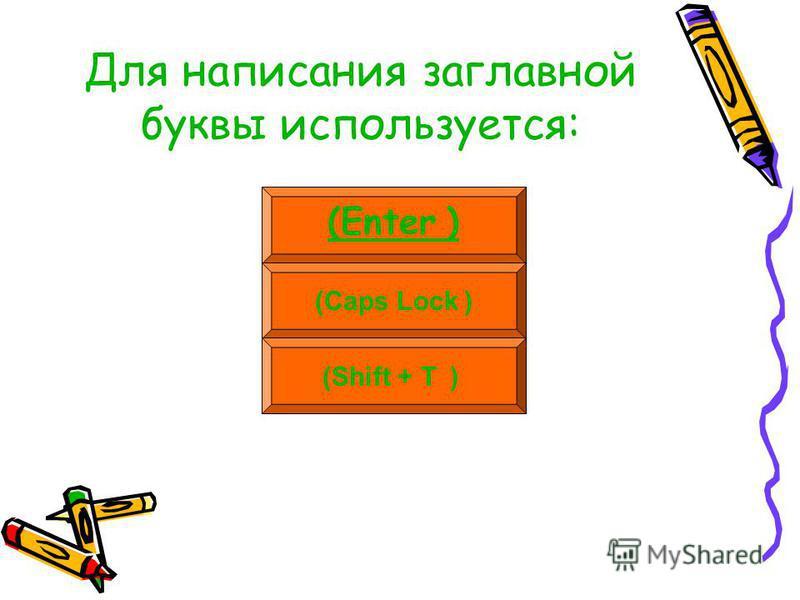 Для написания заглавной буквы используется: (Enter ) (Caps Lock ) (Shift + Т )